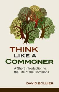 Think Like a Commoner: A Short Introduction to the Life of the Commons