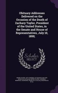 Obituary Addresses Delivered on the Occasion of the Death of Zachary Taylor, President of the United States, in the Senate and House of Representatives, July 10, 1850;