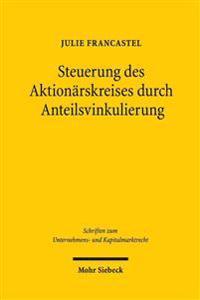 Steuerung Des Aktionarskreises Durch Anteilsvinkulierung: Eine Rechtsvergleichende Betrachtung Des Deutschen Und Franzosischen Rechts