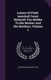 Letters of Field-Marshall Count Helmuth Von Moltke to His Mother and His Brothers, Volume 1