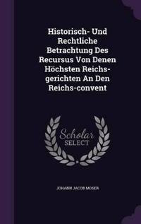 Historisch- Und Rechtliche Betrachtung Des Recursus Von Denen Hochsten Reichs-Gerichten an Den Reichs-Convent