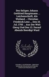 Des Seligen Johann Gottfried Hauptmann ... Leichenschrift, ALS Weiland ... Christian Friedrich Lenz ... Den 10. Jul. 1755 ... Aus Der Welt Gieng Und Den 13. Darauf Abends Beerdigt Ward