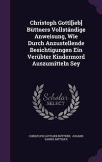 Christoph Gottl[ieb] Buttners Vollstandige Anweisung, Wie Durch Anzustellende Besichtigungen Ein Verubter Kindermord Auszumitteln Sey