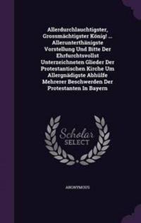 Allerdurchlauchtigster, Grossmachtigster Konig! ... Allerunterthanigste Vorstellung Und Bitte Der Ehrfurchtsvollst Unterzeichneten Glieder Der Protestantischen Kirche Um Allergnadigste Abhulfe Mehrerer Beschwerden Der Protestanten in Bayern