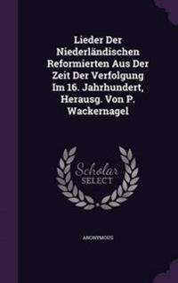 Lieder Der Niederlandischen Reformierten Aus Der Zeit Der Verfolgung Im 16. Jahrhundert, Herausg. Von P. Wackernagel