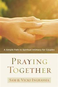 Praying Together: A Simple Path to Spiritual Intimacy for Couples