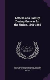 Letters of a Family During the War for the Union. 1861-1865