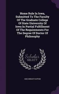 Home Rule in Iowa, Submitted to the Faculty of the Graduate College of State University of Iowa in Partial Fulfillment of the Requirements for the Degree of Doctor of Philosophy
