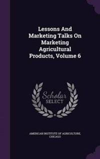 Lessons and Marketing Talks on Marketing Agricultural Products, Volume 6