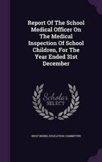 Report of the School Medical Officer on the Medical Inspection of School Children, for the Year Ended 31st December