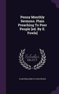 Penny Monthly Sermons. Plain Preaching to Poor People [Ed. by E. Fowle]