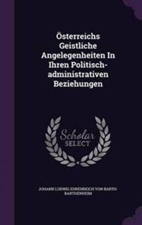 Osterreichs Geistliche Angelegenheiten in Ihren Politisch-Administrativen Beziehungen