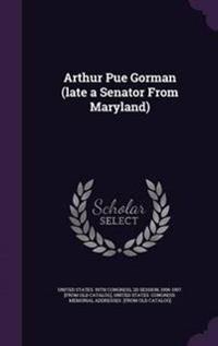 Arthur Pue Gorman (Late a Senator from Maryland)