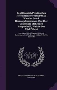 Des Koniglich Preussischen Hofes Beantwortung Der Zu Wien Im Druck Herausgekommenen Und Hier Gegenuber Stehenden Hauptschrift, Welche Den Titel Fuhret