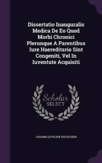 Dissertatio Inauguralis Medica de EO Quod Morbi Chronici Plerunque a Parentibus Iure Haereditario Sint Congeniti, Vel in Iuventute Acquisiti