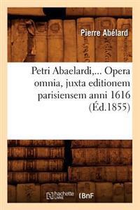 Petri Abaelardi, Opera Omnia, Juxta Editionem Parisiensem Anni 1616 (Ed.1855)