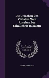 Die Ursachen Des Verfalles Vom Ansehen Der Schullehrer in Baiern