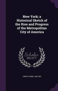 New York; A Historical Sketch of the Rise and Progress of the Metropolitan City of America
