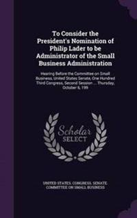 To Consider the President's Nomination of Philip Lader to Be Administrator of the Small Business Administration