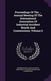 Proceedings of the ... Annual Meeting of the International Association of Industrial Accident Boards and Commissions, Volume 6
