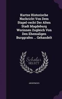 Kurtze Historische Nachricht Von Dem Stapel-Recht Der Alten Stadt Magdeburg Worinnen Zugleich Von Den Ehemaligen Burggrafen ... Gehandelt