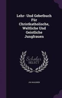 Lehr- Und Gebetbuch Fur Christkatholische, Weltliche Und Geistliche Jungfrauen