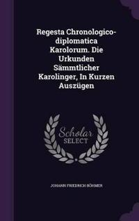 Regesta Chronologico-Diplomatica Karolorum. Die Urkunden Sammtlicher Karolinger, in Kurzen Auszugen
