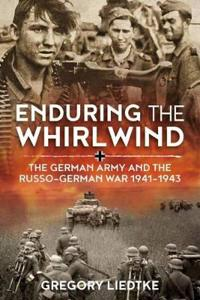 Enduring the Whirlwind: The German Army and the Russo-German War 1941-1943