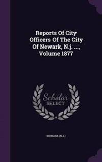 Reports of City Officers of the City of Newark, N.J. ..., Volume 1877