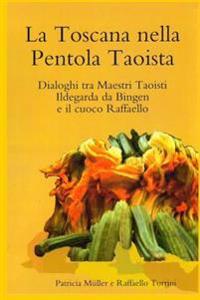 La Toscana Nella Pentola Taoista: Dialoghi Tra Maestri Taoisti, Ildegarda Da Bingen E Il Cuoco Raffaello