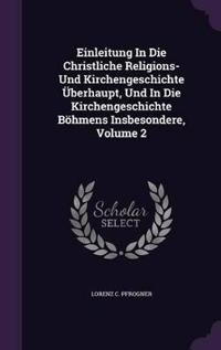 Einleitung in Die Christliche Religions- Und Kirchengeschichte Uberhaupt, Und in Die Kirchengeschichte Bohmens Insbesondere, Volume 2