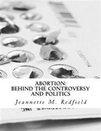 Abortion: Behind the Controversy and Politics