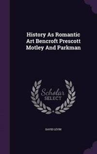 History as Romantic Art Bencroft Prescott Motley and Parkman