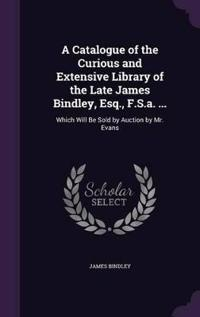 A Catalogue of the Curious and Extensive Library of the Late James Bindley, Esq., F.S.A. ...