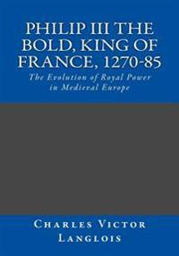 Philip III the Bold, King of France, 1270-85: The Evolution of Royal Power in Medieval Europe
