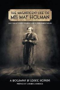 The Magnificent Life of Miss May Holman Australia's First Female Labor Parliamentarian