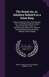 The Royal Sin, Or, Adultery Rebuk'd in a Great King