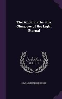 The Angel in the Sun; Glimpses of the Light Eternal