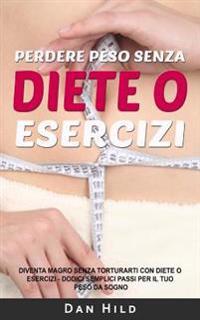 Perdere Peso Senza Diete O Esercizi: Diventa Magro Senza Torturarti Con Diete O Esercizi - Dodici Semplici Passi Per Il Tuo Peso Da Sogno