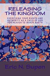 Releasing the Kingdom: Exercising Your Rights and Authority as a Child of God for Heaven to Invade Earth