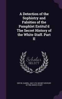A Detection of the Sophistry and Falsities of the Pamphlet Entitul'd the Secret History of the White Staff. Part II