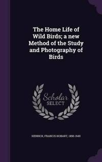The Home Life of Wild Birds; A New Method of the Study and Photography of Birds