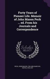 Forty Years of Pioneer Life. Memoir of John Mason Peck ... Ed. from His Journals and Correspondence