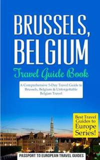Brussels: Brussels, Belgium: Travel Guide Book-A Comprehensive 5-Day Travel Guide to Brussels, Belgium & Unforgettable Belgian T