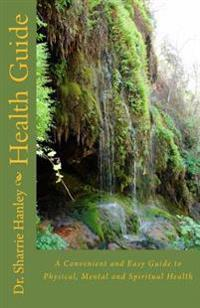 Health Guide: A Convenient and Easy Guide to Physical, Mental and Spiritual Health
