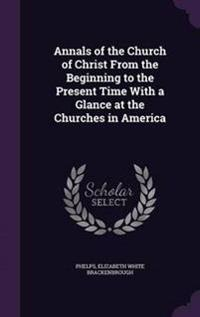 Annals of the Church of Christ from the Beginning to the Present Time with a Glance at the Churches in America