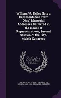 William W. Skiles (Late a Representative from Ohio) Memorial Addresses Delivered in the House of Representatives, Second Session of the Fify-Eighth Congress