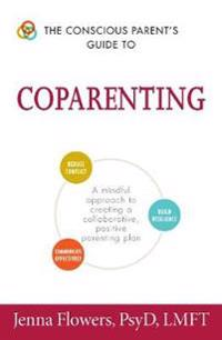 The Conscious Parent's Guide to Coparenting: A Mindful Approach to Creating a Collaborative, Positive Parenting Plan
