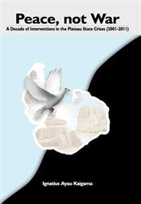 Peace, Not War: A Decade of Interventions in the Plateau State Crises (2001-2011)