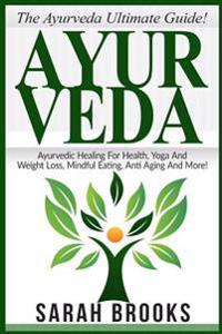 Ayurveda: The Ayurveda Ultimate Guide! Ayurvedic Healing for Health, Yoga and Weight Loss, Mindful Eating, Anti Aging and More!